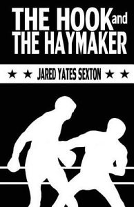 Reviewed and Reconsidered: Jared Yates Sexton's The Hook and The Haymaker (Split Lip Press)